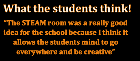 Student quote: The STEAM room was a really good idea for the school because I think it allows the st